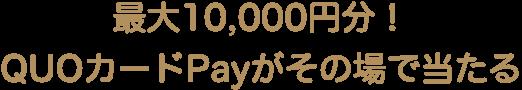最大10000円!QUOカードPayがその場で当たる