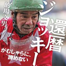 【プレゼント】的場文男騎手の著書『還暦ジョッキー がむしゃらに、諦めない』を抽選で3名様に!