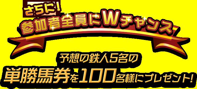 さらに!参加者全員にWチャンス 予想の鉄人5名の単勝馬券を100名様にプレゼント!