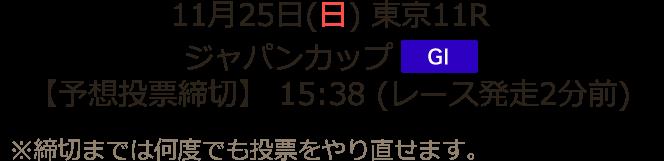 11月25日(日) 東京11R ジャパンカップ GI 【予想投票締切】 15:38 (レース発走2分前)※締切までは何度でも予想投票をやり直せます。