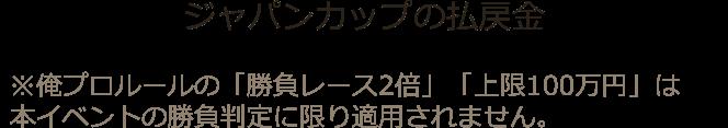 ジャパンカップの払戻金 ※俺プロルールの「勝負レース2倍」「上限100万円」は本イベントの勝負判定に限り適用されません。