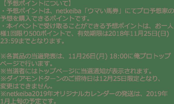 【予想ポイントについて】・予想ポイントは、netkeiba「ウマい馬券」にてプロ予想家の予想を購入できるポイントです。・本イベントで受け取ることができる予想ポイントは、お一人様1回限り500ポイントで、有効期限は2018年11月25日(日)23:59までとなります。※各賞品の当選発表は、11月26日(月)に俺プロトップページで行います。※当選者にはトップページに当選通知が表示されます。※ダイアモンドターンのご招待日は12月25日限定となり、変更はできません。※netkeiba2019年オリジナルカレンダーの発送は、2019年1月上旬の予定です。