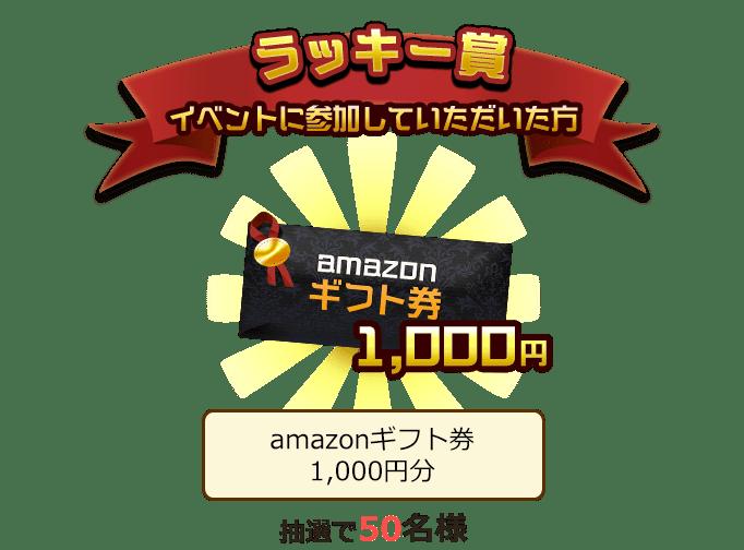 ラッキー賞 イベントに参加していただいた方 amazonギフト券1,000円分 抽選で50名様