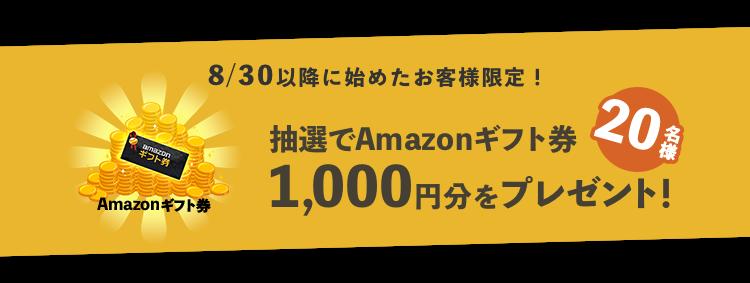 8/30以降に始めたお客様限定!20名様に抽選でAmazonギフト券1000円分をプレゼント!