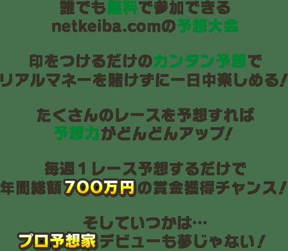 誰でも無料で参加できるnetkeiba.comの予想大会 印をつけるだけのカンタン予想でリアルマネーを賭けずに一日中楽しめる! たくさんのレースを予想すれば予想力がどんどんアップ! 毎週1レース予想するだけで年間総額400万円の賞金獲得チャンス! そしていつかは・・・プロ予想家デビューも夢じゃない!