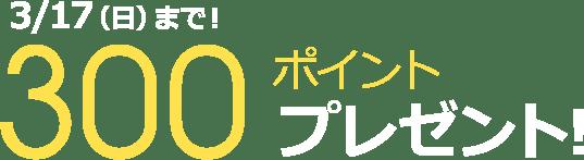 3/17(日)まで!300ポイントプレゼント!