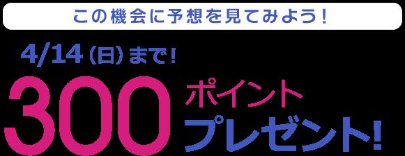 この機会に予想を見てみよう!4/14(日)まで!300ポイントプレゼント!