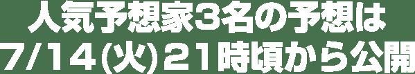 人気予想家3名の予想は7/14(火)21時頃から公開