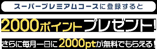 スーパープレミアムコースに登録すると2000ptプレゼント! さらに毎月1日に2000ポイントが無料でもらえる!