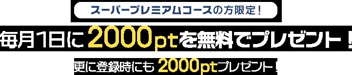 スーパープレミアムコースの方限定! 毎月1日に2000ポイントを無料でプレゼント! さらに登録時にも2000ptプレゼント!