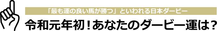 「最も運の良い馬が勝つ」といわれる日本ダービー 令和元年初!あなたのダービー運は?