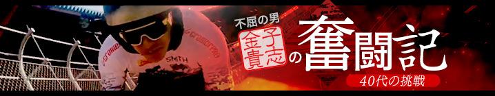 不屈の男・金子貴志の奮闘記 〜40代の挑戦〜