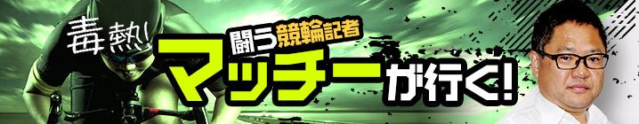 毒熱!闘う競輪記者マッチーが行く!
